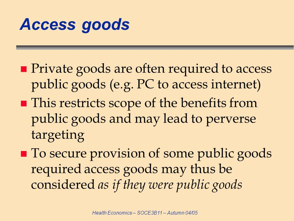 Health Economics – SOCE3B11 – Autumn 04/05 Importance of public goods n Free markets under-supply public goods because: non-excludability leads to free-riding non-rivalry leads to lower than socially optimal consumption