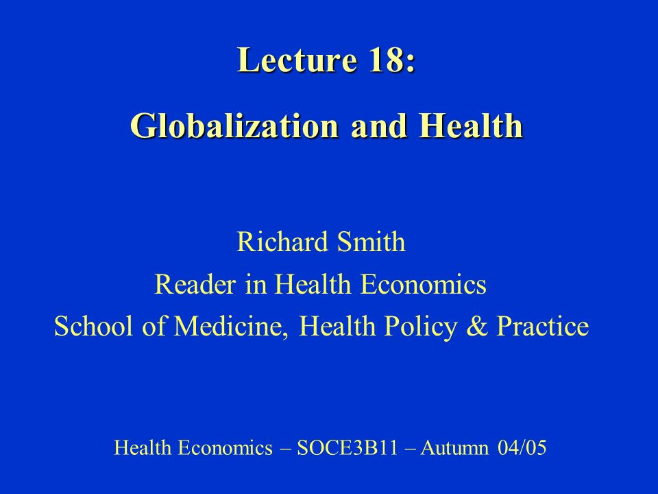 Lecture 18: Globalization and Health Richard Smith Reader in Health Economics School of Medicine, Health Policy & Practice Health Economics – SOCE3B11 – Autumn 04/05