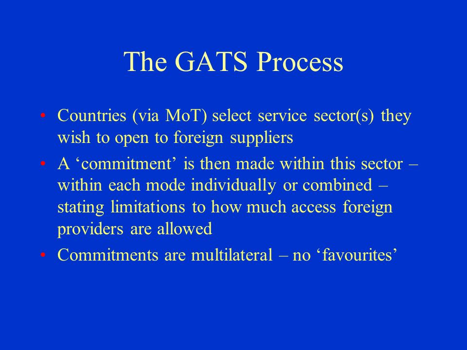 The GATS Process Countries (via MoT) select service sector(s) they wish to open to foreign suppliers A commitment is then made within this sector – within each mode individually or combined – stating limitations to how much access foreign providers are allowed Commitments are multilateral – no favourites