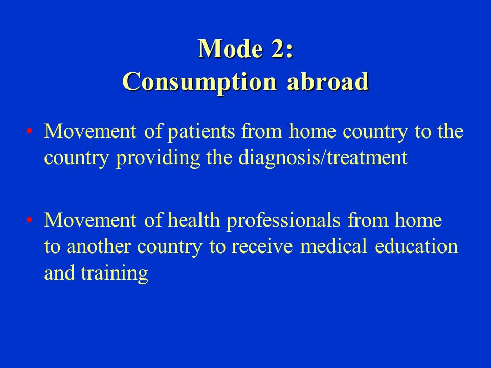 Mode 2: Consumption abroad Movement of patients from home country to the country providing the diagnosis/treatment Movement of health professionals from home to another country to receive medical education and training