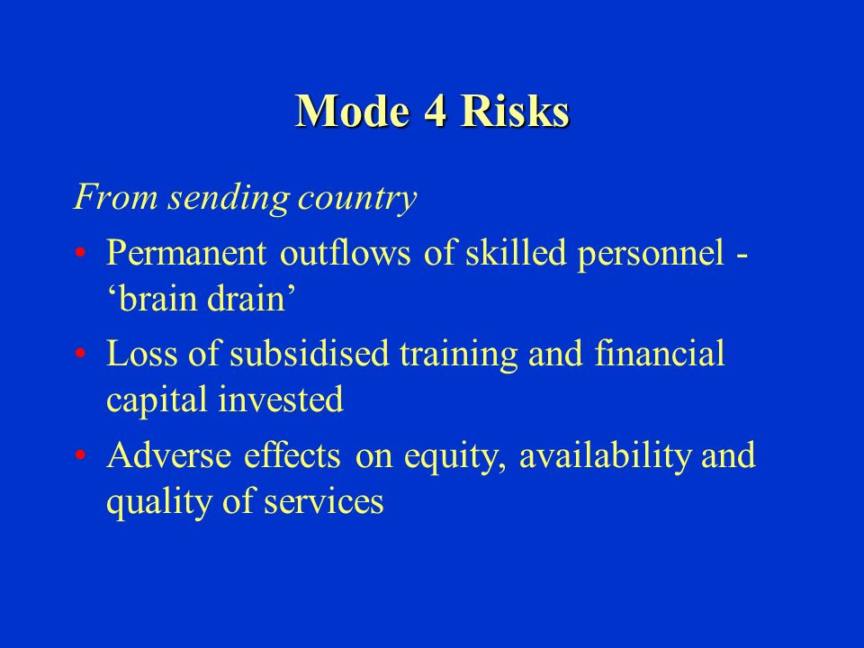 Mode 4 Risks From sending country Permanent outflows of skilled personnel - brain drain Loss of subsidised training and financial capital invested Adverse effects on equity, availability and quality of services