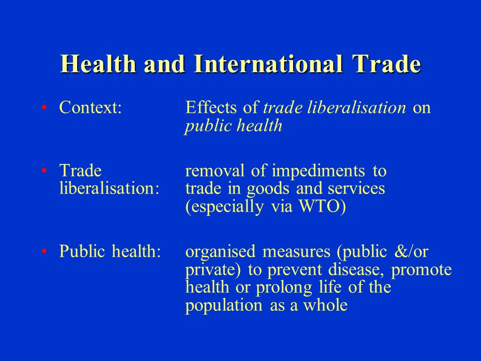 Health and International Trade Context:Effects of trade liberalisation on public health Traderemoval of impediments to liberalisation:trade in goods and services (especially via WTO) Public health:organised measures (public &/or private) to prevent disease, promote health or prolong life of the population as a whole