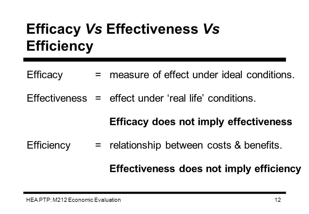 HEA PTP: M212 Economic Evaluation 12 Efficacy Vs Effectiveness Vs Efficiency Efficacy= measure of effect under ideal conditions. Effectiveness= effect
