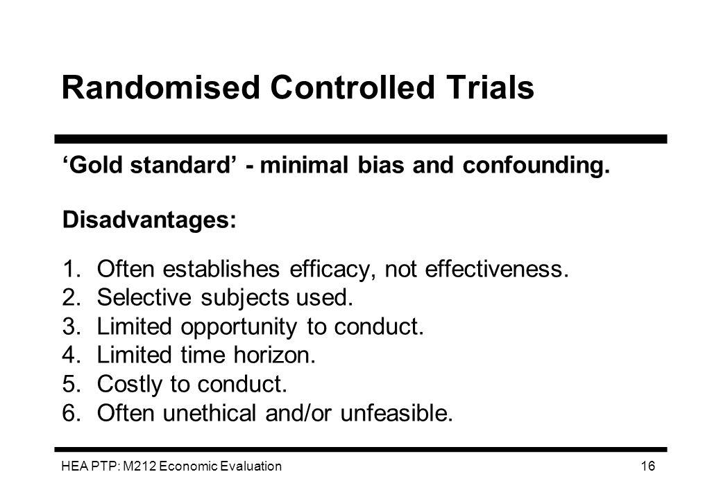 HEA PTP: M212 Economic Evaluation 16 Randomised Controlled Trials Gold standard - minimal bias and confounding. Disadvantages: 1.Often establishes eff