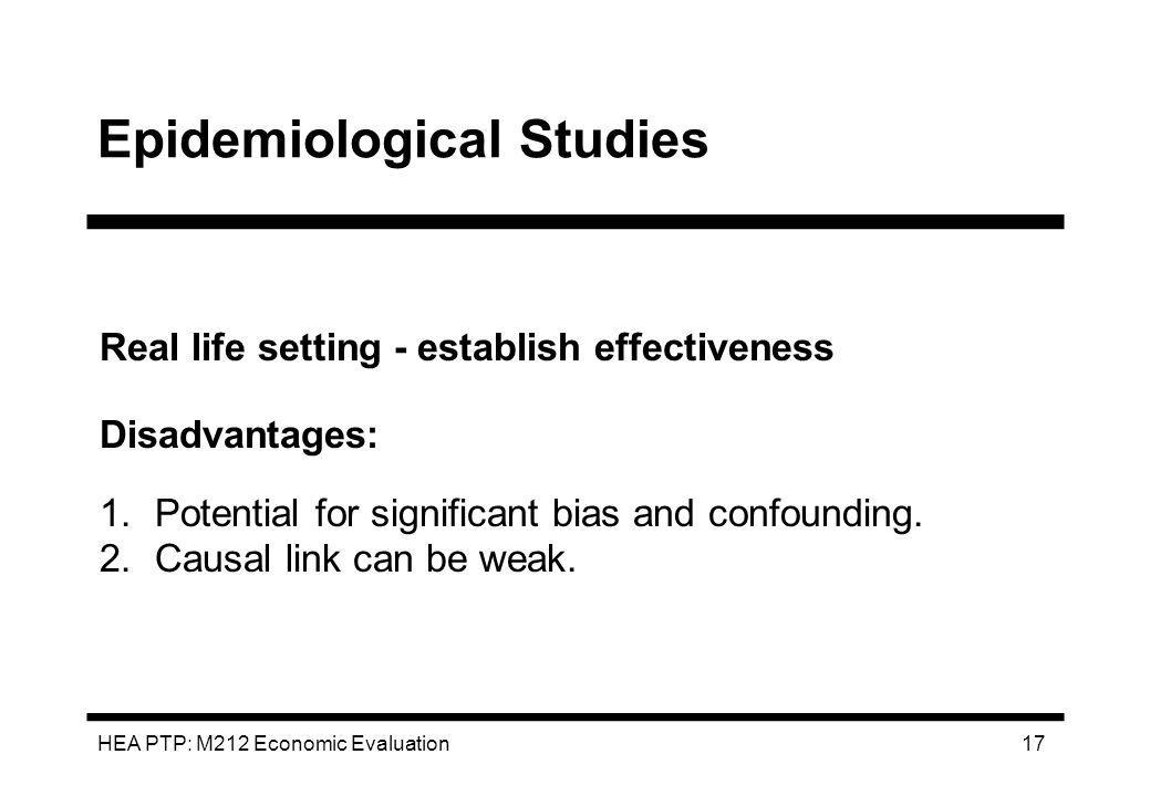 HEA PTP: M212 Economic Evaluation 17 Epidemiological Studies Real life setting - establish effectiveness Disadvantages: 1.Potential for significant bi