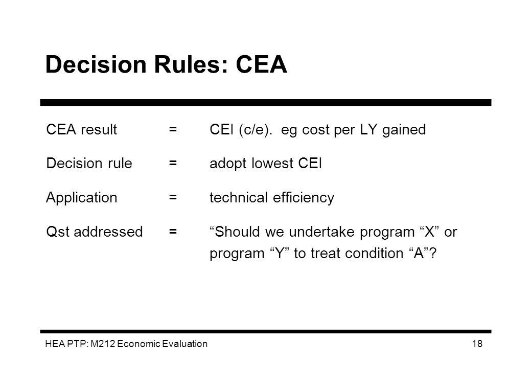 HEA PTP: M212 Economic Evaluation 18 Decision Rules: CEA CEA result=CEI (c/e). eg cost per LY gained Decision rule=adopt lowest CEI Application=techni