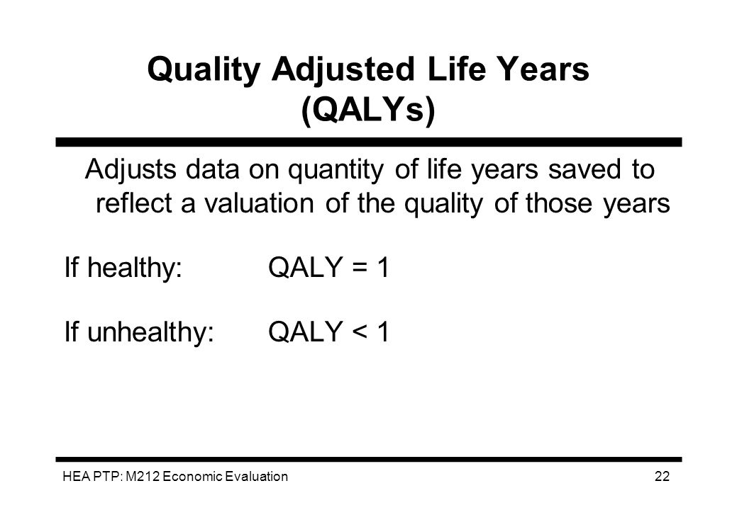 HEA PTP: M212 Economic Evaluation 22 Quality Adjusted Life Years (QALYs) Adjusts data on quantity of life years saved to reflect a valuation of the qu