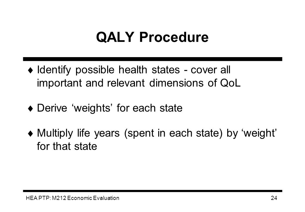 HEA PTP: M212 Economic Evaluation 24 QALY Procedure Identify possible health states - cover all important and relevant dimensions of QoL Derive weight