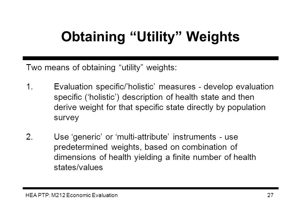 HEA PTP: M212 Economic Evaluation 27 Obtaining Utility Weights Two means of obtaining utility weights: 1.Evaluation specific/holistic measures - devel