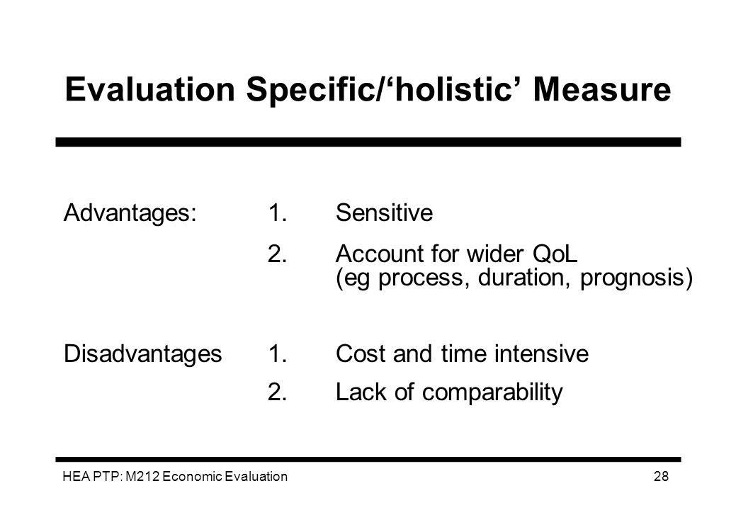 HEA PTP: M212 Economic Evaluation 28 Evaluation Specific/holistic Measure Advantages:1.Sensitive 2.Account for wider QoL (eg process, duration, progno