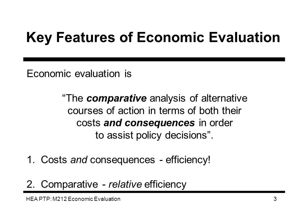 HEA PTP: M212 Economic Evaluation 3 Key Features of Economic Evaluation Economic evaluation is The comparative analysis of alternative courses of acti