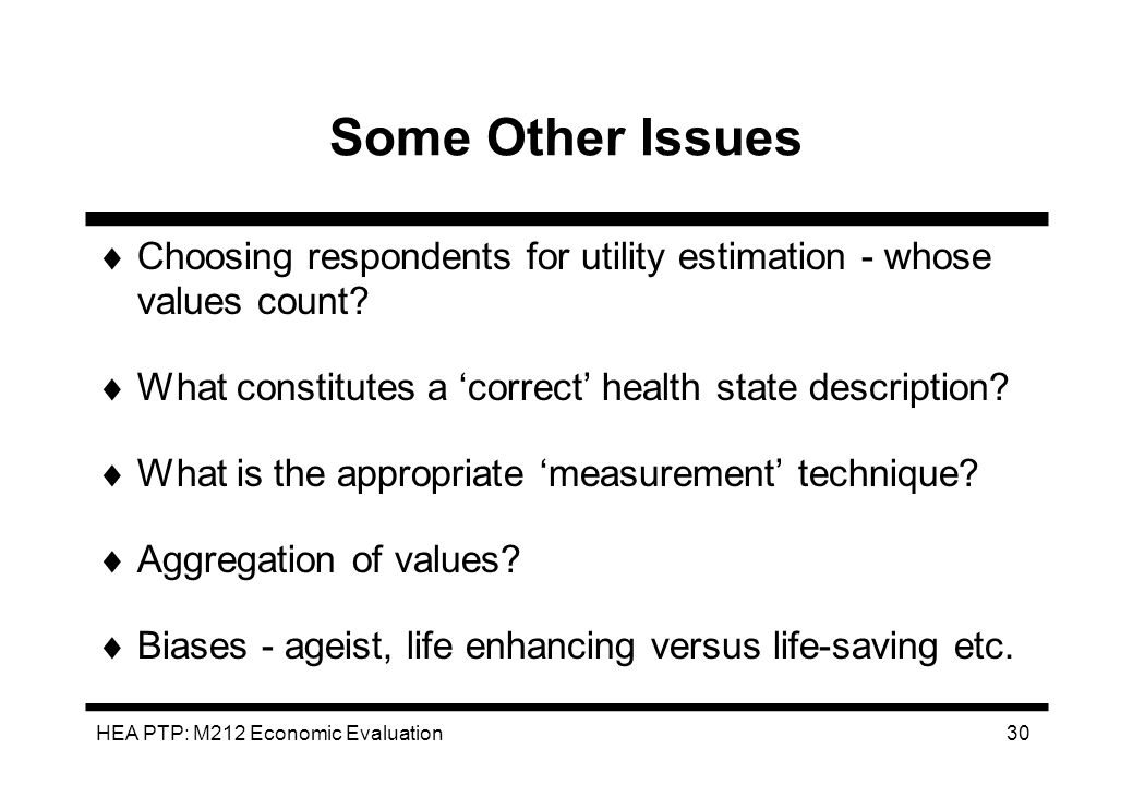 HEA PTP: M212 Economic Evaluation 30 Some Other Issues Choosing respondents for utility estimation - whose values count? What constitutes a correct he