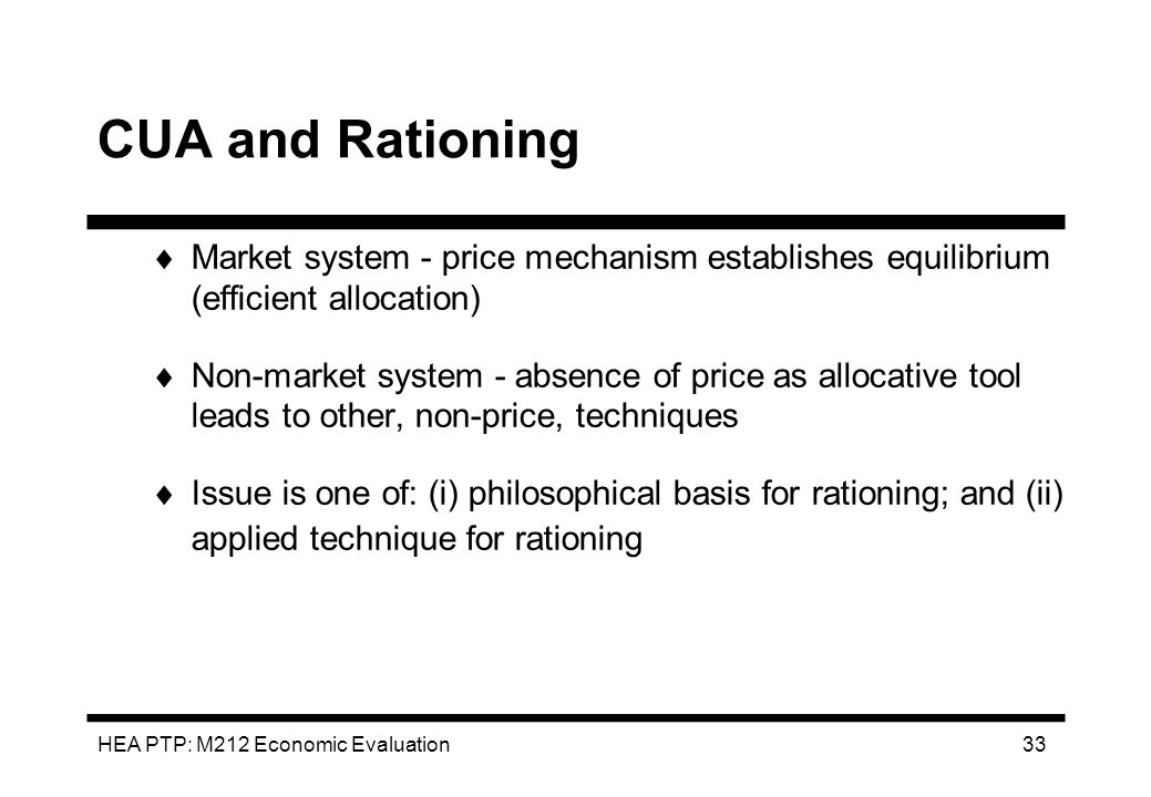 HEA PTP: M212 Economic Evaluation 33 CUA and Rationing Market system - price mechanism establishes equilibrium (efficient allocation) Non-market syste