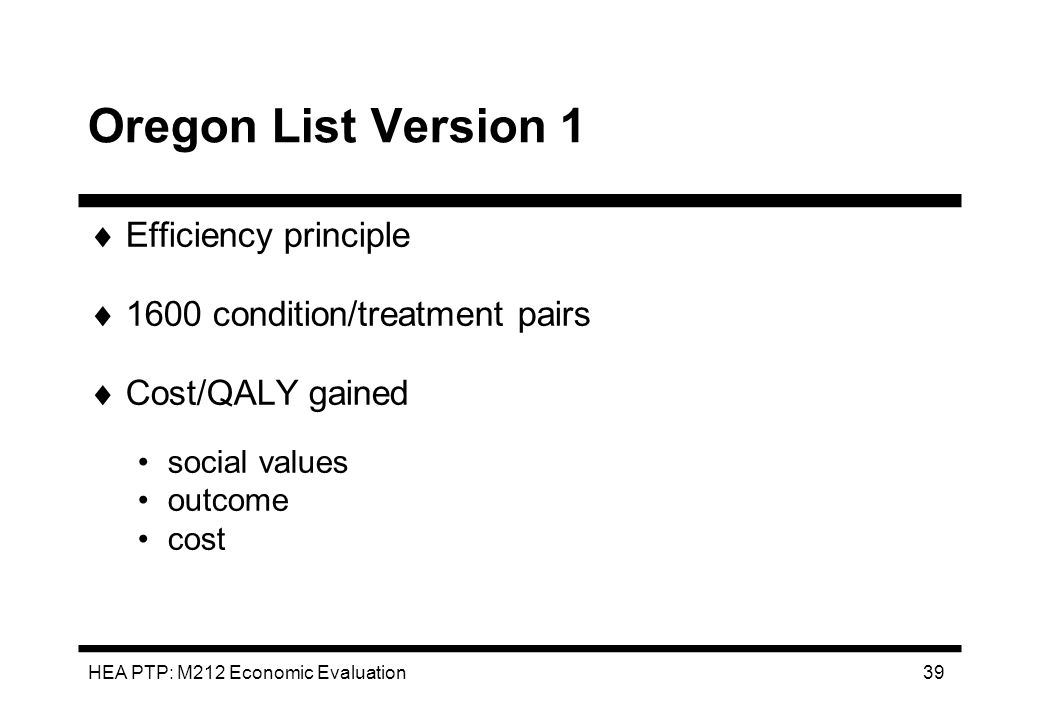 HEA PTP: M212 Economic Evaluation 39 Oregon List Version 1 Efficiency principle 1600 condition/treatment pairs Cost/QALY gained social values outcome