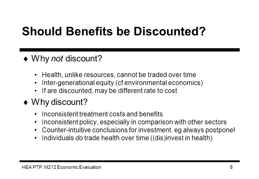 HEA PTP: M212 Economic Evaluation 6 Should Benefits be Discounted? Why not discount? Health, unlike resources, cannot be traded over time Inter-genera