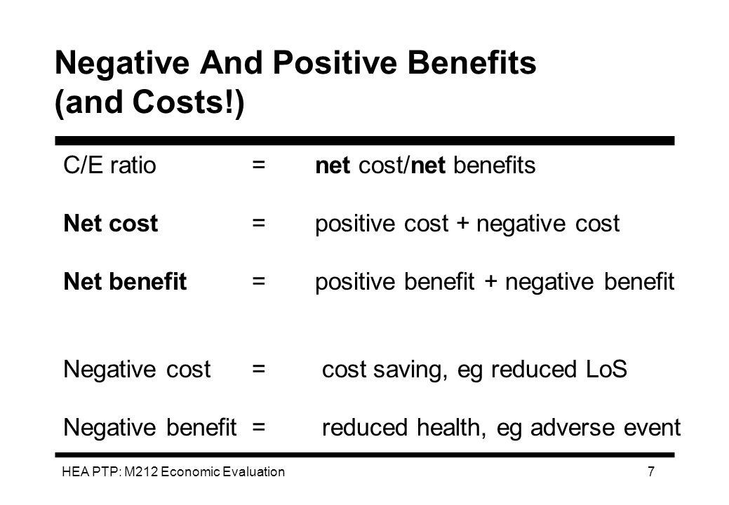 HEA PTP: M212 Economic Evaluation 7 Negative And Positive Benefits (and Costs!) C/E ratio= net cost/net benefits Net cost = positive cost + negative c
