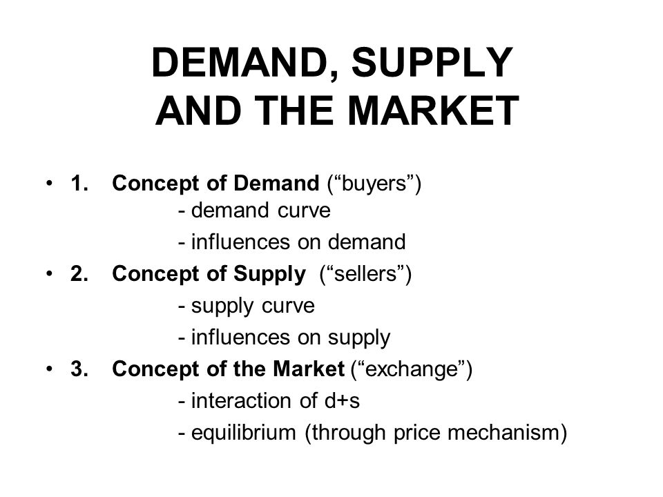 DEMAND, SUPPLY AND THE MARKET 1.Concept of Demand (buyers) - demand curve - influences on demand 2.Concept of Supply (sellers) - supply curve - influe