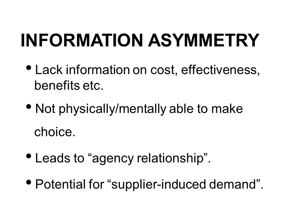 INFORMATION ASYMMETRY Lack information on cost, effectiveness, benefits etc. Not physically/mentally able to make choice. Leads to agency relationship