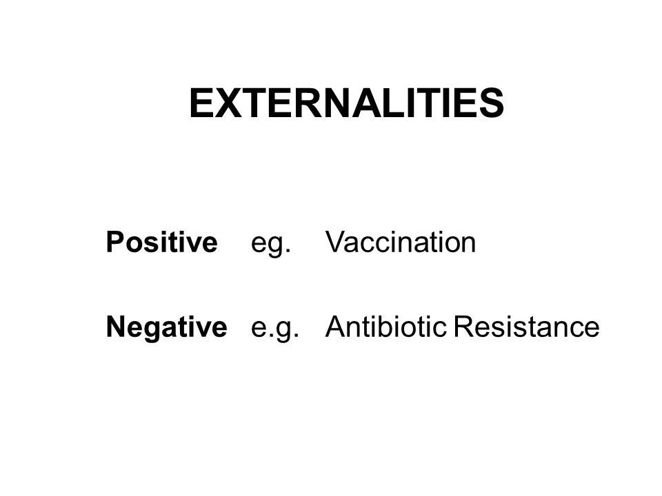 EXTERNALITIES Positive eg. Vaccination Negative e.g.Antibiotic Resistance