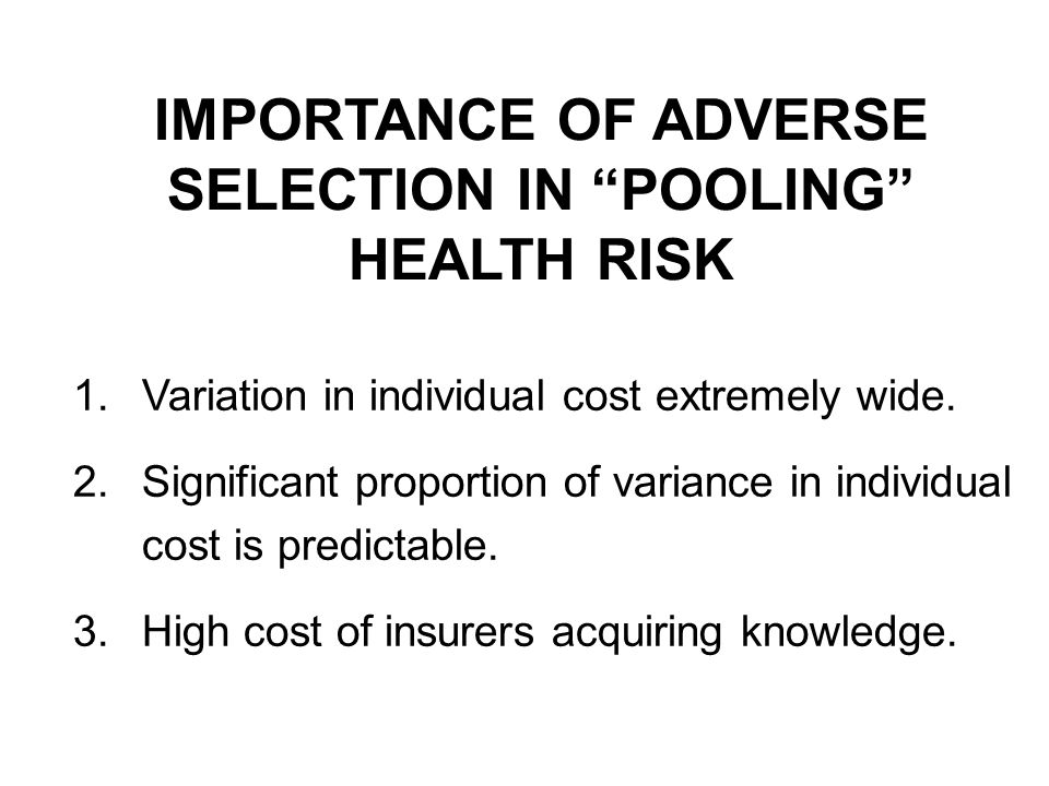 IMPORTANCE OF ADVERSE SELECTION IN POOLING HEALTH RISK 1.Variation in individual cost extremely wide. 2.Significant proportion of variance in individu