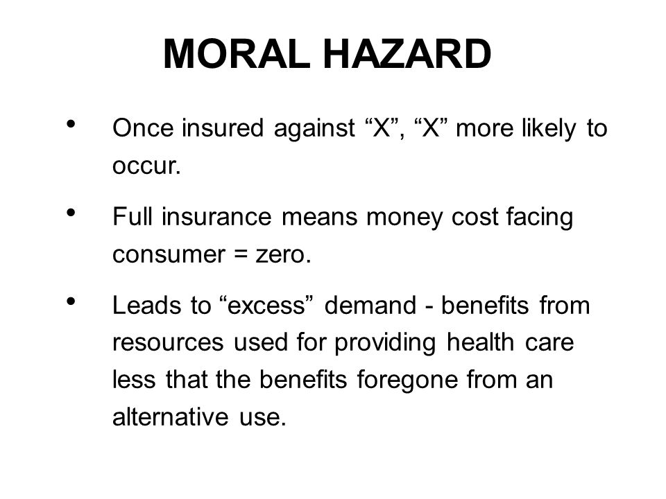 MORAL HAZARD Once insured against X, X more likely to occur.