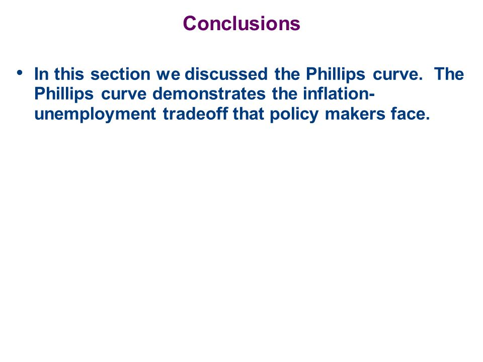 Conclusions In this section we discussed the Phillips curve. The Phillips curve demonstrates the inflation- unemployment tradeoff that policy makers f