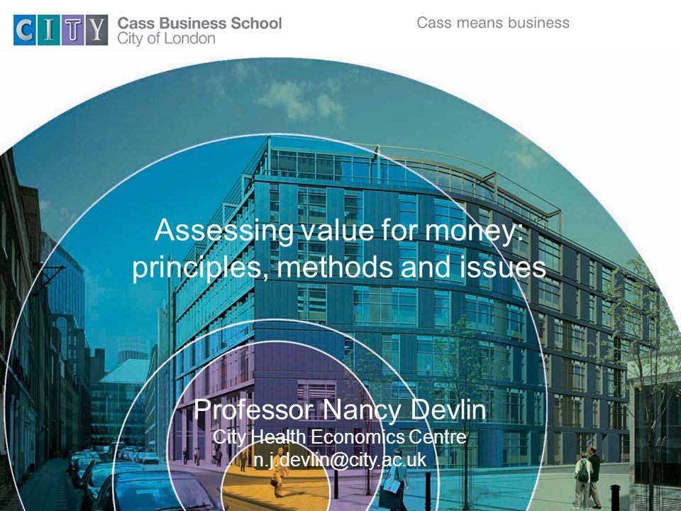 Assessing value for money: principles, methods and issues Professor Nancy Devlin City Health Economics Centre n.j.devlin@city.ac.uk