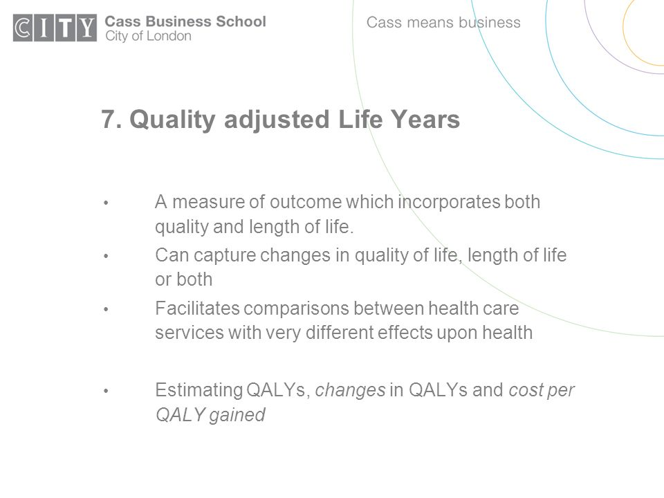 7. Quality adjusted Life Years A measure of outcome which incorporates both quality and length of life. Can capture changes in quality of life, length