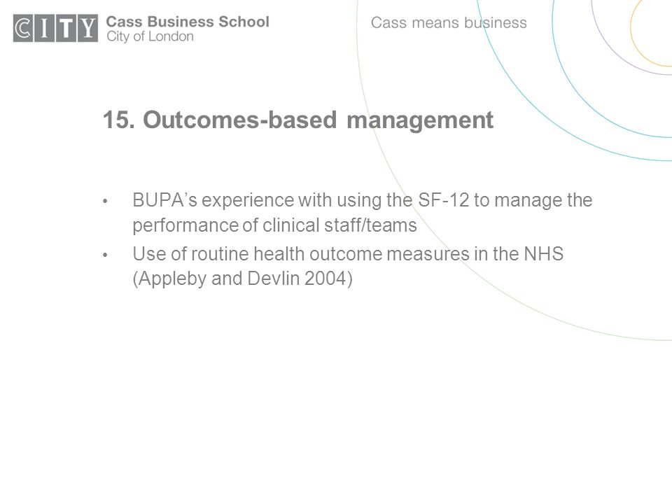 15. Outcomes-based management BUPAs experience with using the SF-12 to manage the performance of clinical staff/teams Use of routine health outcome me
