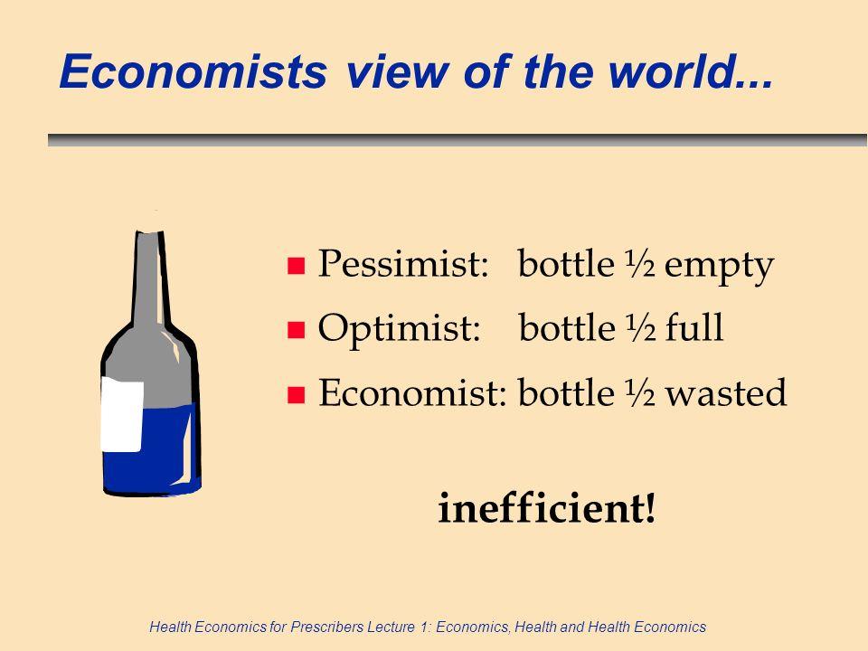 Health Economics for Prescribers Lecture 1: Economics, Health and Health Economics Economists view of the world... n Pessimist: bottle ½ empty n Optim