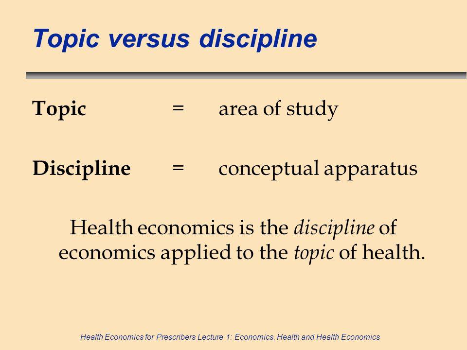 Health Economics for Prescribers Lecture 1: Economics, Health and Health Economics Topic versus discipline Topic = area of study Discipline = conceptu