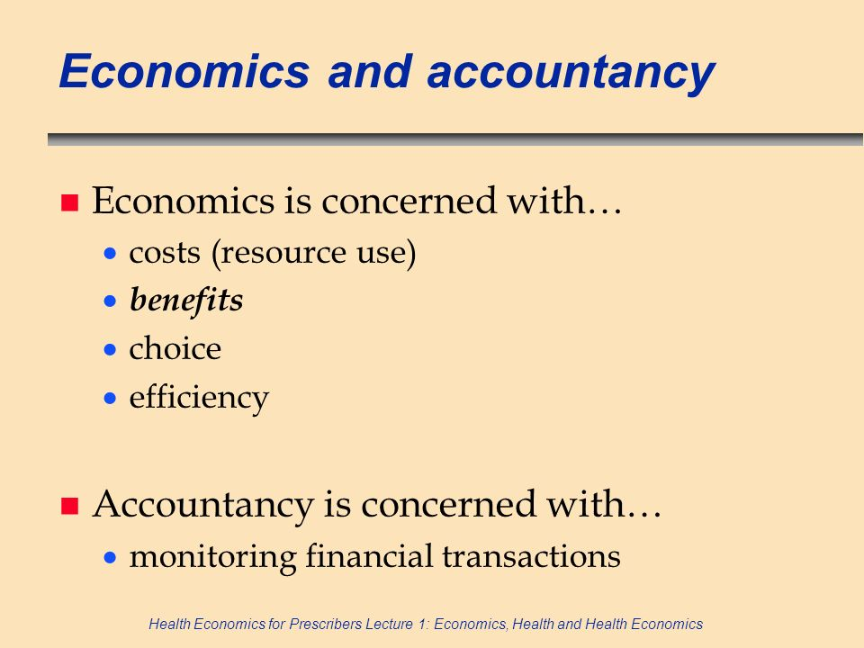 Health Economics for Prescribers Lecture 1: Economics, Health and Health Economics Economics and accountancy n Economics is concerned with… costs (res