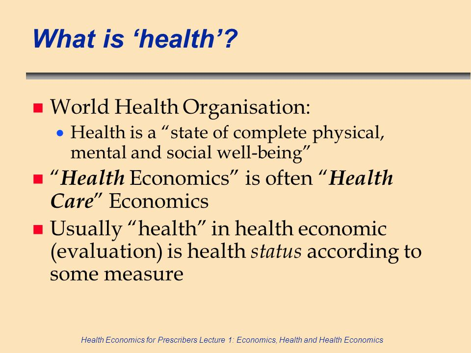 Health Economics for Prescribers Lecture 1: Economics, Health and Health Economics What is health? n World Health Organisation: Health is a state of c