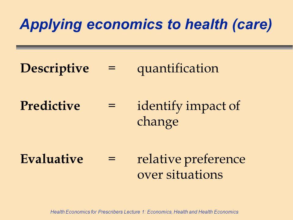 Health Economics for Prescribers Lecture 1: Economics, Health and Health Economics Applying economics to health (care) Descriptive =quantification Pre