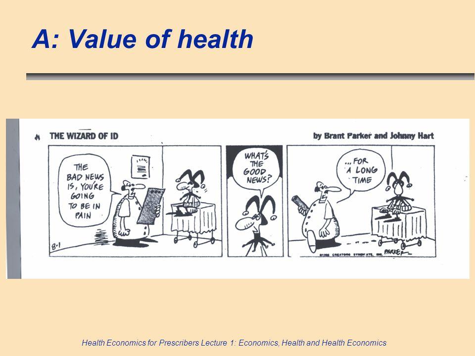 Health Economics for Prescribers Lecture 1: Economics, Health and Health Economics A: Value of health