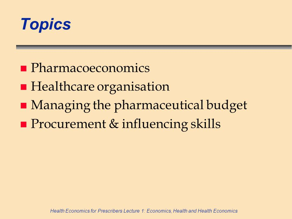 Health Economics for Prescribers Lecture 1: Economics, Health and Health Economics Topics n Pharmacoeconomics n Healthcare organisation n Managing the