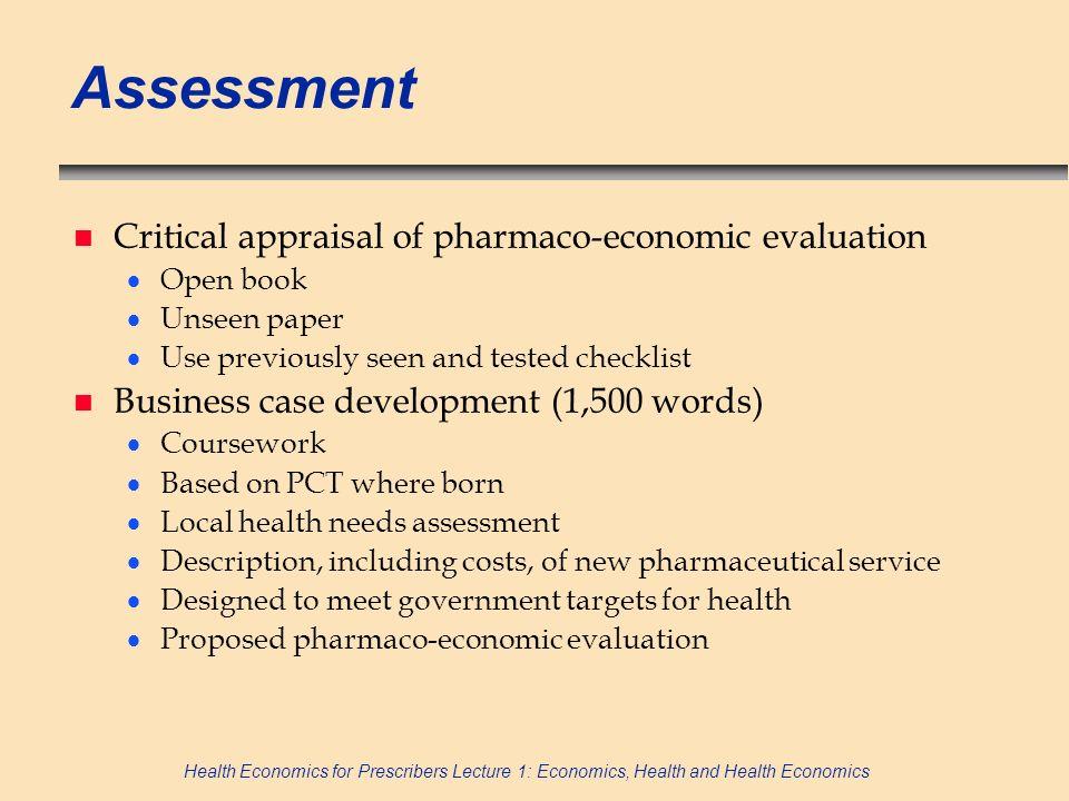 Health Economics for Prescribers Lecture 1: Economics, Health and Health Economics Assessment n Critical appraisal of pharmaco-economic evaluation Ope