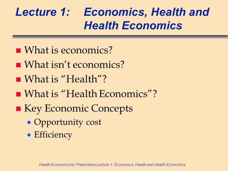 Health Economics for Prescribers Lecture 1: Economics, Health and Health Economics Lecture 1:Economics, Health and Health Economics n What is economic
