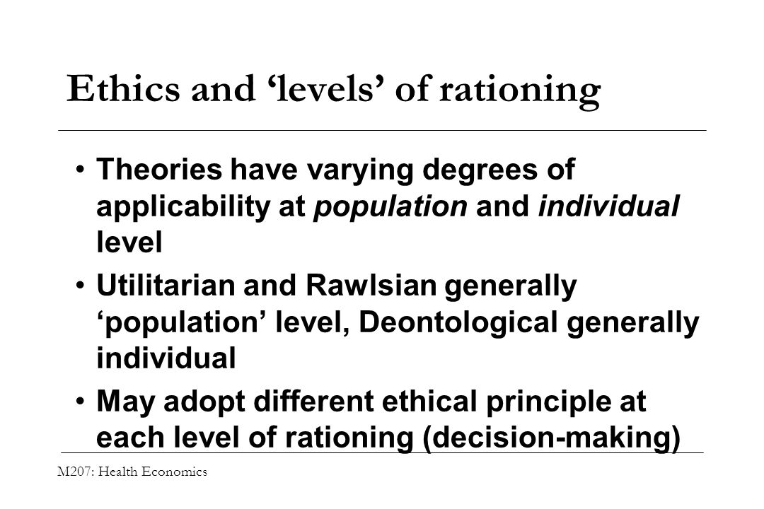 M207: Health Economics Ethics and levels of rationing Theories have varying degrees of applicability at population and individual level Utilitarian an