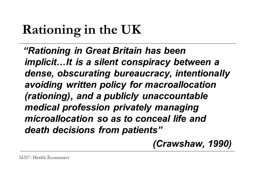 M207: Health Economics Rationing in the UK Rationing in Great Britain has been implicit…It is a silent conspiracy between a dense, obscurating bureauc