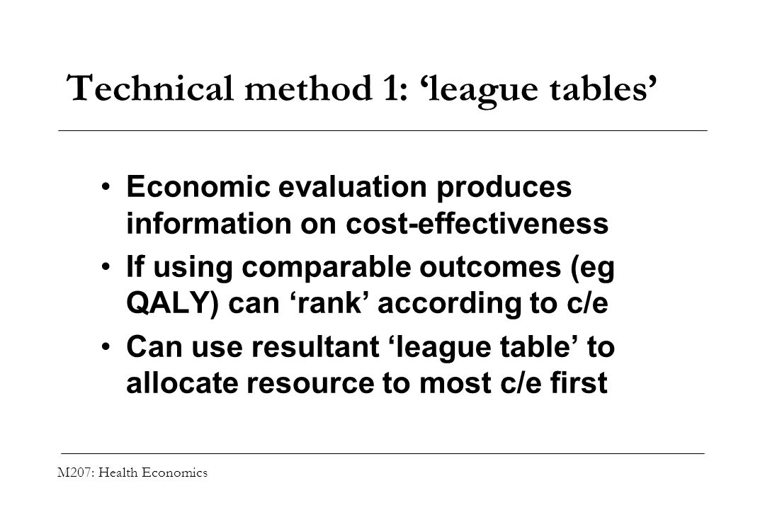M207: Health Economics Technical method 1: league tables Economic evaluation produces information on cost-effectiveness If using comparable outcomes (
