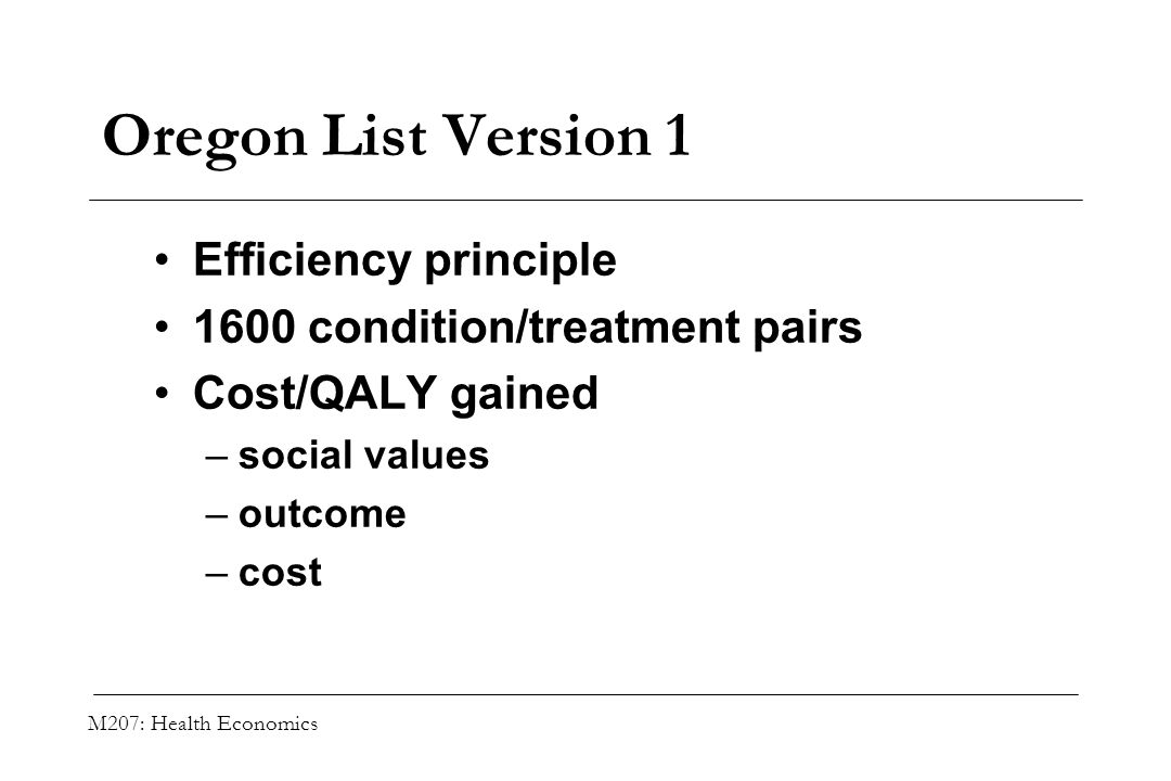 M207: Health Economics Oregon List Version 1 Efficiency principle 1600 condition/treatment pairs Cost/QALY gained –social values –outcome –cost