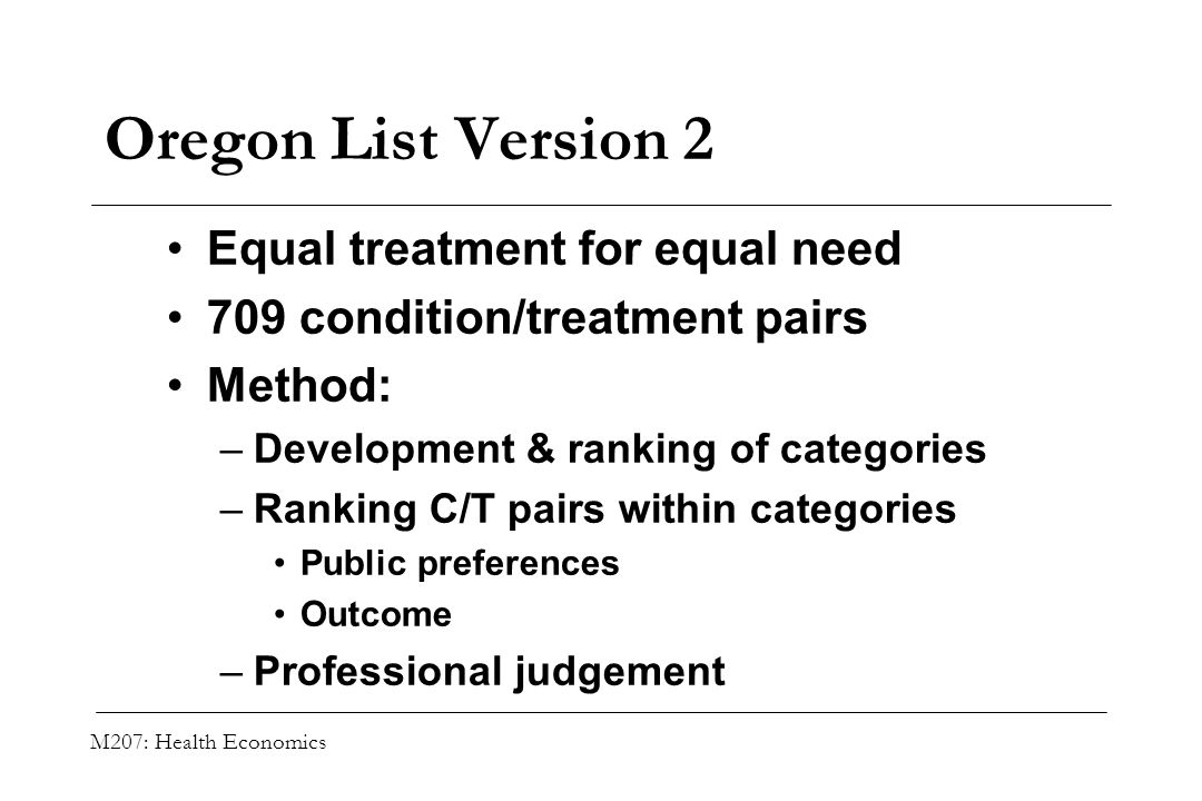 M207: Health Economics Oregon List Version 2 Equal treatment for equal need 709 condition/treatment pairs Method: –Development & ranking of categories