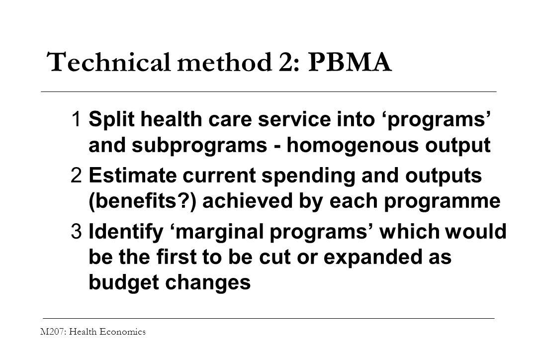 M207: Health Economics Technical method 2: PBMA 1Split health care service into programs and subprograms - homogenous output 2Estimate current spendin