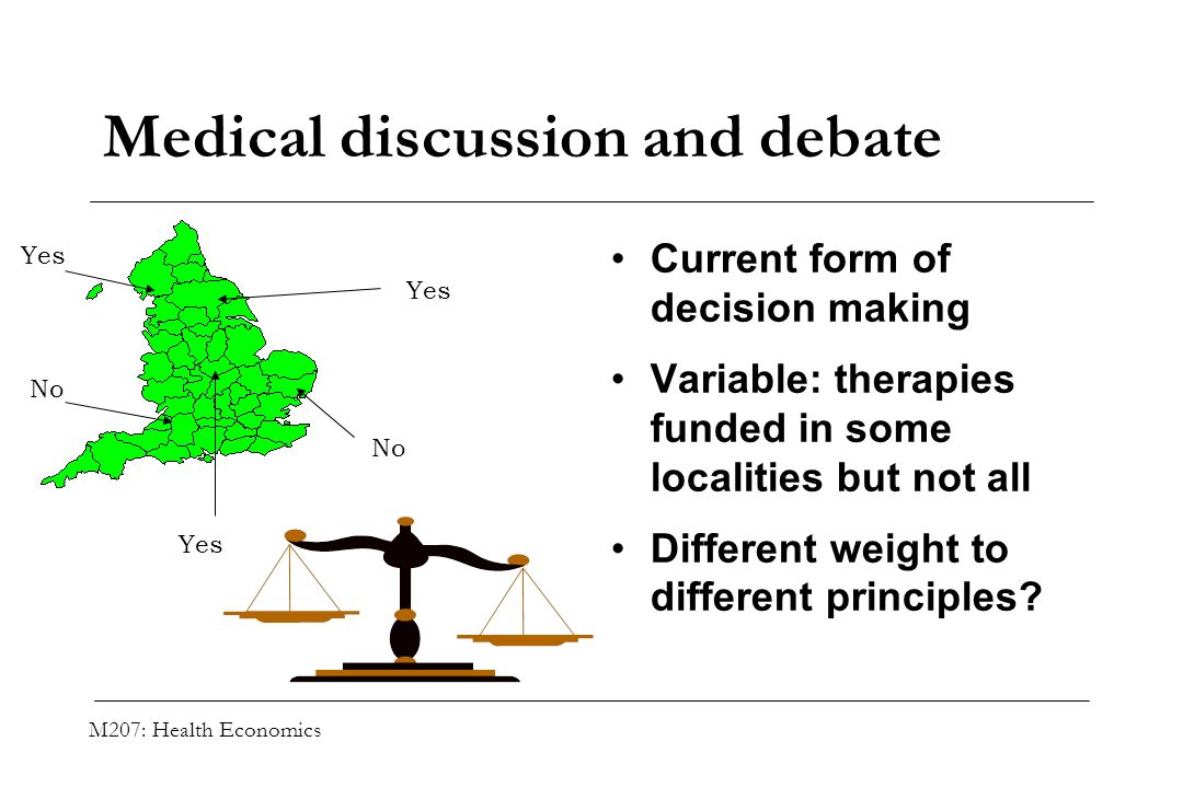 M207: Health Economics Medical discussion and debate Current form of decision making Variable: therapies funded in some localities but not all Differe
