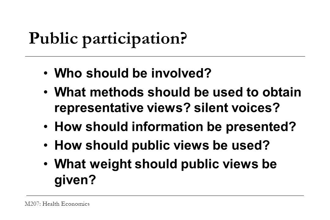 M207: Health Economics Public participation? Who should be involved? What methods should be used to obtain representative views? silent voices? How sh