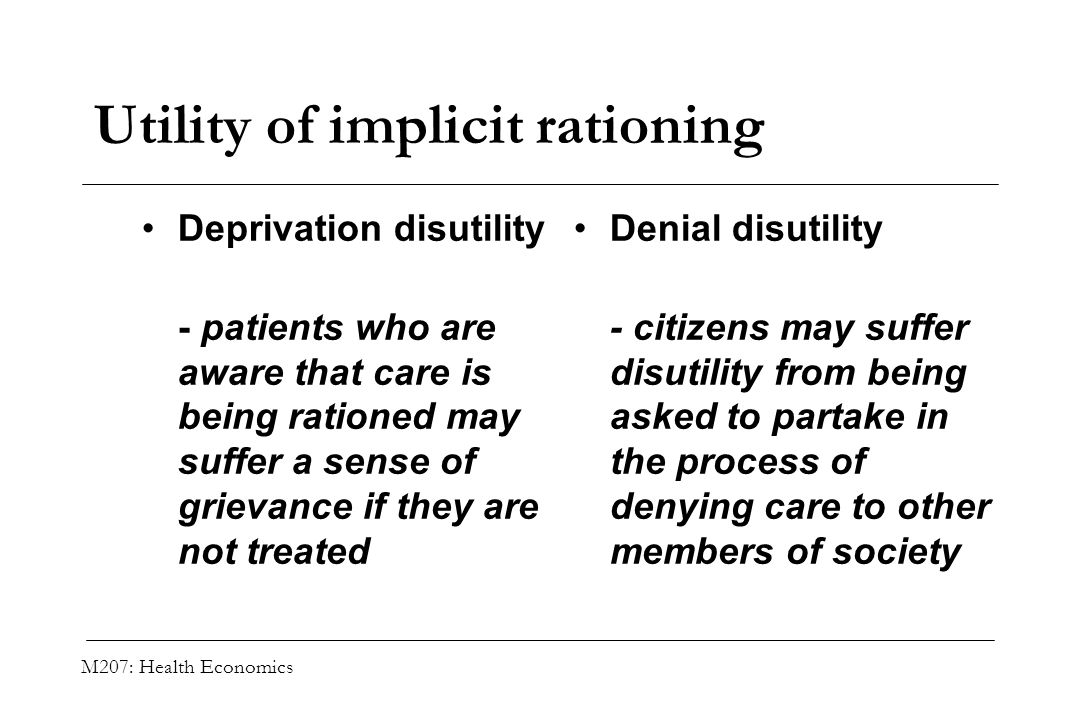 M207: Health Economics Utility of implicit rationing Deprivation disutility - patients who are aware that care is being rationed may suffer a sense of