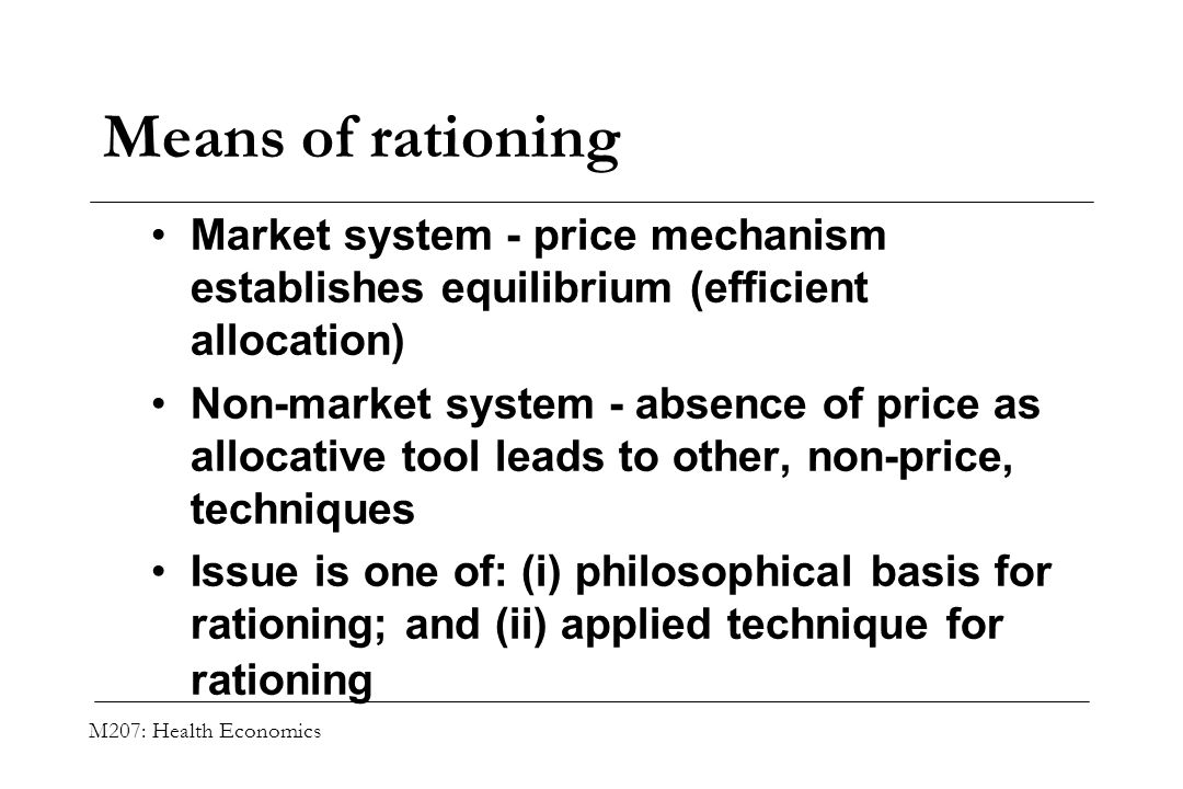M207: Health Economics Means of rationing Market system - price mechanism establishes equilibrium (efficient allocation) Non-market system - absence o