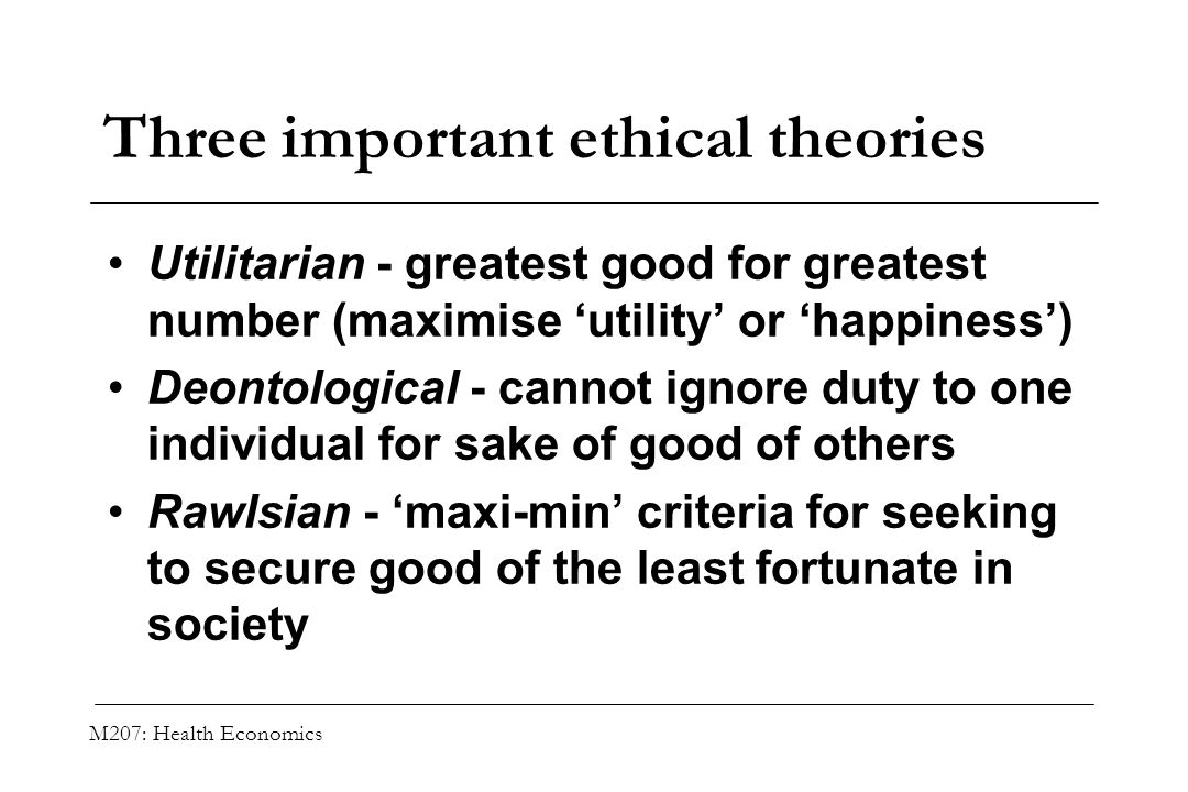 M207: Health Economics Three important ethical theories Utilitarian - greatest good for greatest number (maximise utility or happiness) Deontological