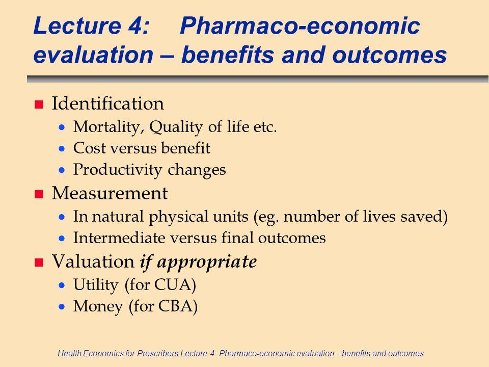 Health Economics for Prescribers Lecture 4: Pharmaco-economic evaluation – benefits and outcomes 1.
